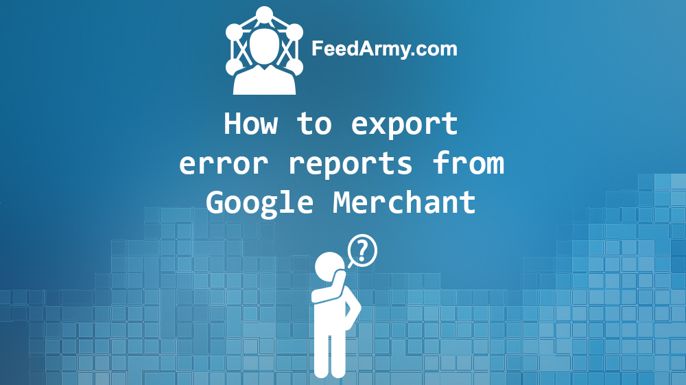 How to export error report from Google Merchant