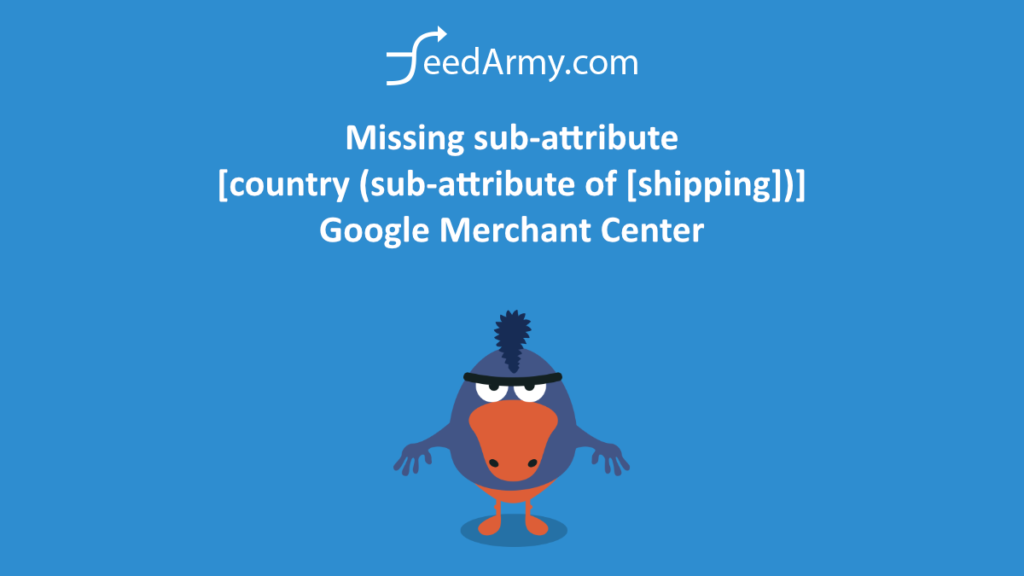 Missing sub-attribute [country (sub-attribute of [shipping])] Google Merchant Center